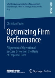 Optimizing Firm Performance - Alignment of Operational Success Drivers on the Basis of Empirical Data ebook by Christian Faden