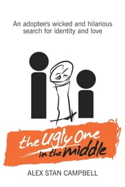 The Ugly One in the Middle - An Adoptee's Wicked and Witty Search for Identity and Love ebook by Alex Stan Campbell