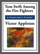Tom Swift Among the Fire Fighters eBook by Victor Appleton
