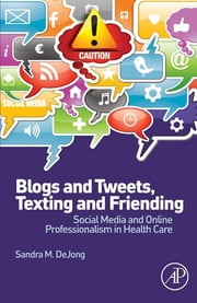 Blogs and Tweets, Texting and Friending - Social Media and Online Professionalism in Health Care ebook by Sandra M. DeJong