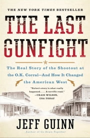 The Last Gunfight - The Real Story of the Shootout at the O.K. Corral-And How It Changed the American West ebook by Jeff Guinn