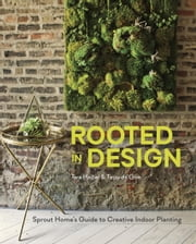 Rooted in Design - Sprout Home's Guide to Creative Indoor Planting ebook by Tara Heibel,Tassy de Give