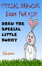 Special Drawing Book For Kids: Draw The Special Little Bunny ebook by Sham