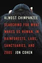 Almost Chimpanzee - Redrawing the Lines That Separate Us from Them ebook by Jon Cohen