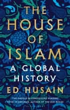 The House of Islam - A Global History ebook by Ed Husain
