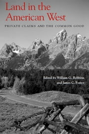 Land in the American West - Private Claims and the Common Good ebook by William G. Robbins,James C. Foster