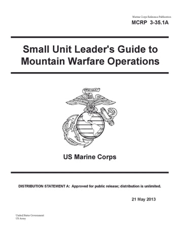 Marine Corps Reference Publication MCRP 3-35.1A Small Unit Leader's Guide to Mountain Warfare Operations US Marine Corps 21 May 2013 ebook by United States Government  US Army