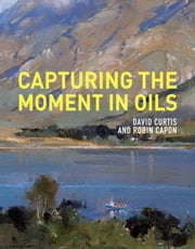 Capturing the Moment in Oils ebook by David Curtis,Robin Capon