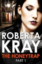 The Honeytrap: Part 1 (Chapters 1-6) ebook by Roberta Kray