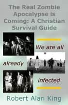 The Real Zombie Apocalypse is Coming: A Christian Survival Guide ebook by Robert Alan King
