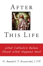 After This Life - What Catholics Believe About What Happens Next ebook by Benedict Groeschel