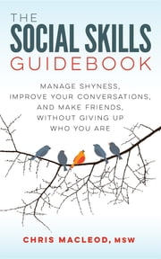 The Social Skills Guidebook - Manage Shyness, Improve Your Conversations, and Make Friends, Without Giving Up Who You Are ebook by Chris MacLeod