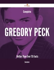 Complete Gregory Peck- Better Than Ever - 75 Facts ebook by Steve Baxter