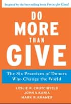 Do More Than Give - The Six Practices of Donors Who Change the World ebook by Leslie R. Crutchfield, John V. Kania, Mark R. Kramer