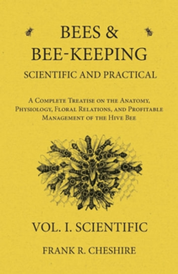 Bees and Bee-Keeping Scientific and Practical - A Complete Treatise on the Anatomy, Physiology, Floral Relations, and Profitable Management of the Hive Bee - Vol. I. Scientific ebook by Frank R. Cheshire