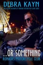 ...or something - Ronacks Motorcycle Club ebook by Debra Kayn