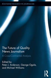 The Future of Quality News Journalism - A Cross-Continental Analysis ebook by Peter J. Anderson,Michael Williams,George Ogola