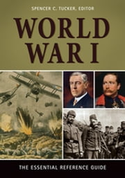 World War I: The Essential Reference Guide - The Essential Reference Guide ebook by Spencer C. Tucker