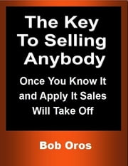 The Key to Selling Anybody: Once You Know It and Apply It Sales Will Take Off ebook by Bob Oros