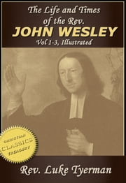 The Life and Times of The Rev. John Wesley {Illustrated} Vol 1-3 ebook by Luke Tyerman