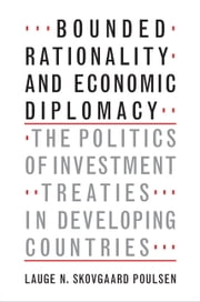 Bounded Rationality and Economic Diplomacy - The Politics of Investment Treaties in Developing Countries ebook by Lauge N. Skovgaard Poulsen