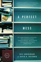 A Perfect Mess - The Hidden Benefits of Disorder - How Crammed Closets, Cluttered Offices, and on-the-Fly Planning Make the World a Better Place ebook by