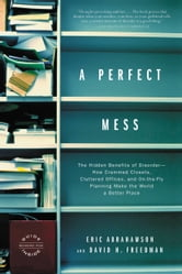 A Perfect Mess - The Hidden Benefits of Disorder - How Crammed Closets, Cluttered Offices, and on-the-Fly Planning Make the World a Better Place ebook by Eric Abrahamson,David H. Freedman