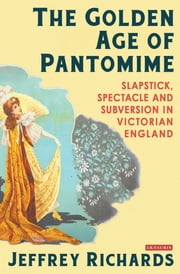 Golden Age of Pantomime, The - Slapstick, Spectacle and Subversion in Victorian England ebook by Jeffrey Richards