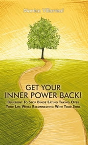 Get Your Inner Power Back! - Blueprint To Stop Binge Eating Taking Over Your Life While Reconnecting With Your Soul ebook by Monica Villarreal