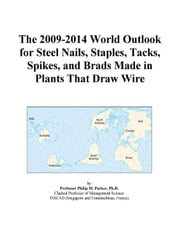 The 2009-2014 World Outlook for Steel Nails, Staples, Tacks, Spikes, and Brads Made in Plants That Draw Wire ebook by ICON Group International, Inc.