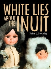 White Lies About the Inuit ebook by John  Steckley