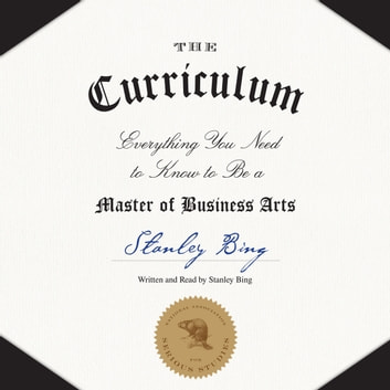 The Curriculum - Everything You Need to Know to Be a Master of Business Arts audiobook by Stanley Bing