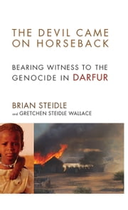 The Devil Came on Horseback - Bearing Witness to the Genocide in Darfur ebook by Brian Steidle, Gretchen Steidle Wallace