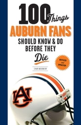 100 Things Auburn Fans Should Know & Do Before They Die ebook by Evan Woodbery