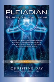 Pleiadian Principles for Living - A Guide to Accessing Dimensional Energies, Communiciating With the Pleiadians, and Navigating These Changing Times ebook by Christine Day