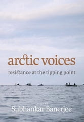Arctic Voices - Resistance at the Tipping Point ebook by Subhankar Banerjee