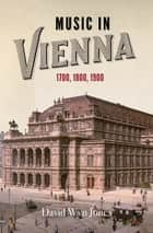 Music in Vienna - 1700, 1800, 1900 ebook by David Wyn Jones