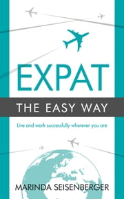 Expat the Easy Way: Live and work successfully wherever you are ebook by Marinda Seisenberger