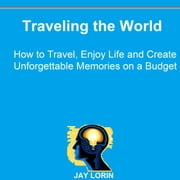Traveling the World: How to Travel, Enjoy Life and Create Unforgettable Memories on a Budget audiobook by Jay Lorin