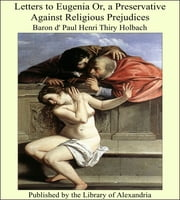 Letters to Eugenia Or, a Preservative Against Religious Prejudices ebook by Baron d' Paul Henri Thiry Holbach