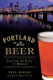 Portland Beer - Crafting the Road to Beervana ebook by Pete Dunlop,Angelo De Ieso