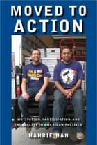 Moved to Action - Motivation, Participation, and Inequality in American Politics ebook by Hahrie C. Han