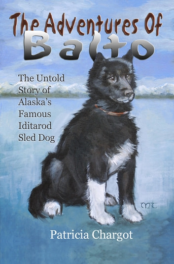 The Adventures of Balto - The Untold Story of Alaska's Famous Iditarod Sled Dog ebook by Pat Chargot