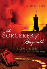 The Sorcerer of Bayreuth: Richard Wagner, his Work and his World ebook by Barry Millington