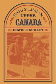 Early Life in Upper Canada ebook by Edwin Guillet