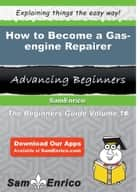 How to Become a Gas-engine Repairer - How to Become a Gas-engine Repairer ebook by Anamaria Gonsalves