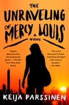 The Unraveling of Mercy Louis ebook by Keija Parssinen
