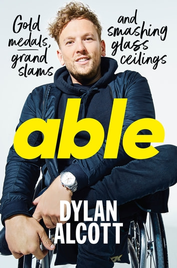 Able - Gold Medals, Grand Slams and Smashing Glass Ceilings ebook by Dylan Alcott