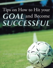 Tips on How to Hit your Goal and Become Successful ebook by Varant Majarian