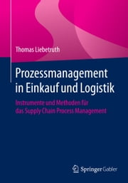 Prozessmanagement in Einkauf und Logistik - Instrumente und Methoden für das Supply Chain Process Management ebook by Thomas Liebetruth
